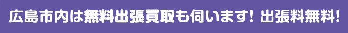 広島市内は出張買取もお伺いします!出張料無料!!
